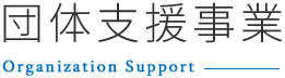 団体支援事業~Organaization Support~